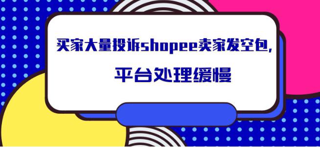 买家大量投诉shopee卖家发空包,平台处理缓慢