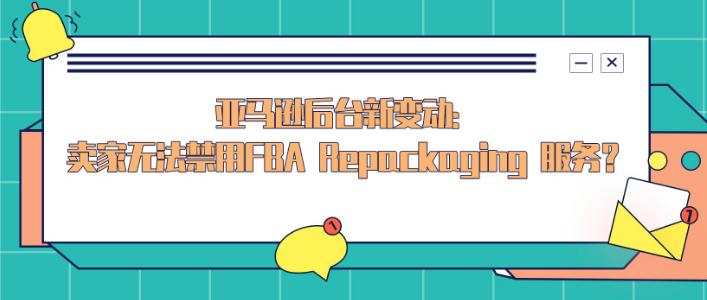 亚马逊后台新变动:卖家无法再禁用亚马逊FBA Repackaging 服务?