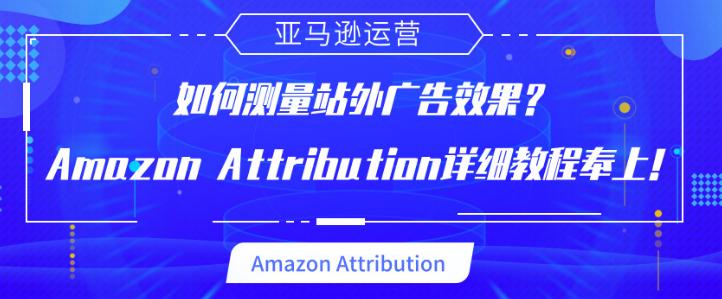 如何测量站外广告效果?Amazon Attribution详细教程奉上!