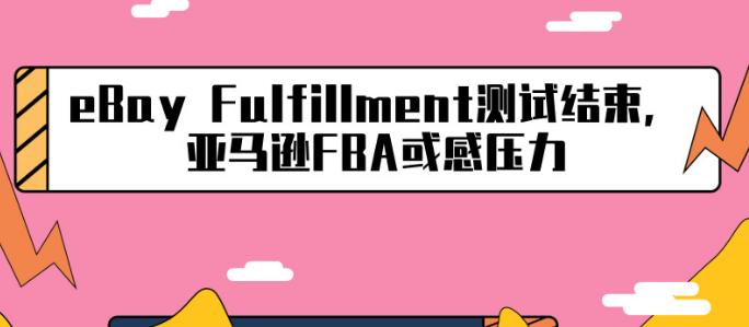eBay Fulfillment测试结束,亚马逊FBA或感压力
