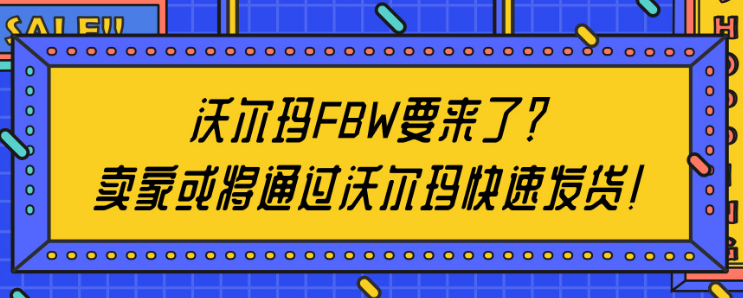 沃尔玛FBW要来了?卖家或将通过沃尔玛快速发货!