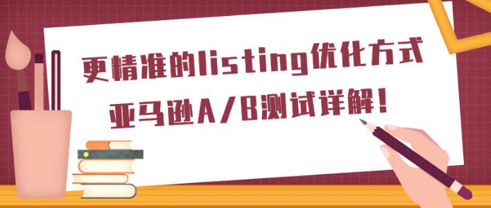 更精准的listing优化方式:亚马逊A/B测试详解!