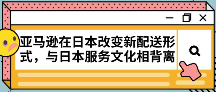 亚马逊在日本改变新配送形式,与日本服务文化相背离